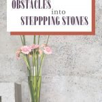 4 ways to turn obstacles into stepping stones