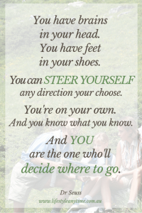 Dr Seuss quote. You have brains in your head. You have feet in your shows. You can steer yourself any direction you choose. You're on your own. And you know what you  know. And you are the one who'll decide where to go.