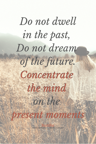 do not dwell in the past, do not dream of the future. Concentrate the mind on the present moment.