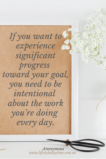 If you want to experience significant progress toward your goal, you need to be intentional about the work you're doing every day.