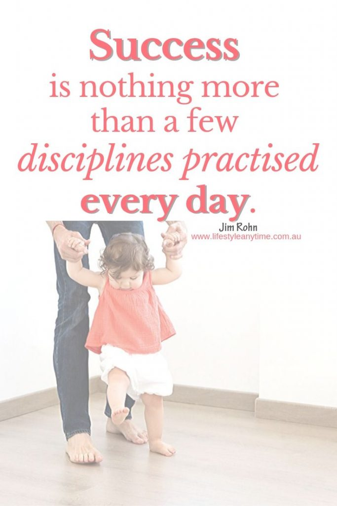 Just like a child learning to walk, success is nothing more than a few disciplines practised every day.