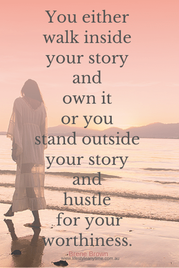 You either walk inside your story and own it or you stand outside your story and hustle for your worthiness - Brene Brown