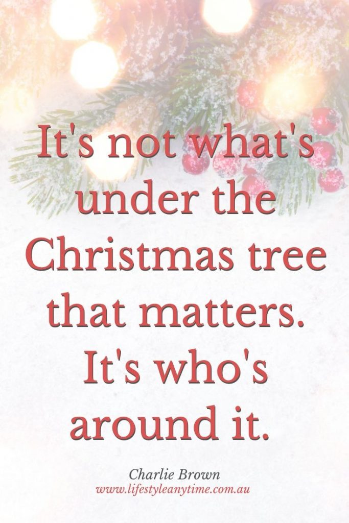 It's not whats under the Christmas tree that matters. I'ts who's around it. Charlie Brown quote.
