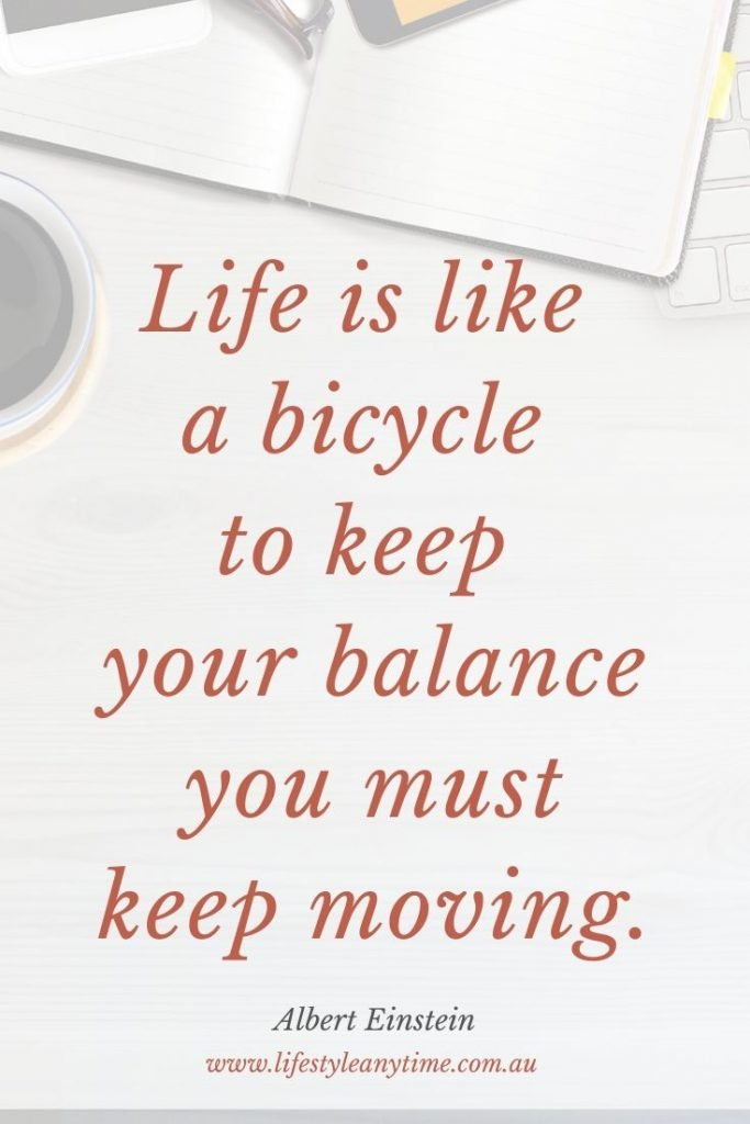 Life is like a bicycle to keep your balance you must keep moving