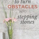 4 ways to turn obstacles into stepping stones to overcome challenges in life