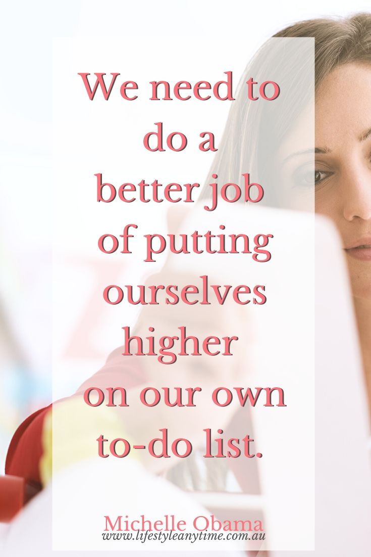 We need to do a better job of putting ourselves higher on our own to do list - Michelle Obama