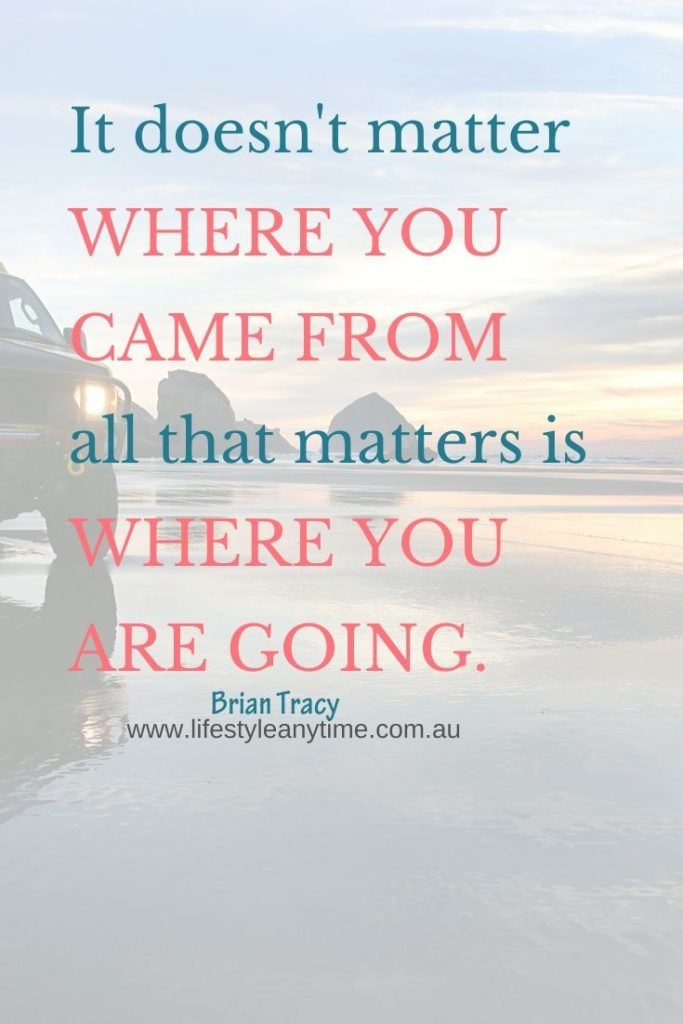 It doesn't matter where you came from all that matters is where you are going.