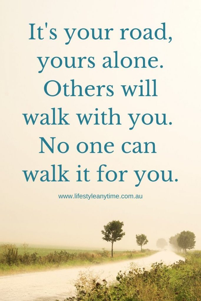 It's your road, yours alone. Others will walk with you. No one can walk it for you. Simple and easy ways to stay motivated and take action on your goals.