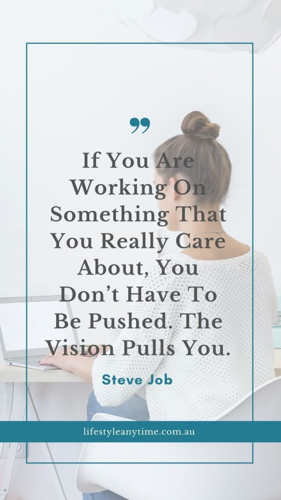 Steve Job quote If you are working on something that you really care about, you don't have to be pushed. The vision pulls you.