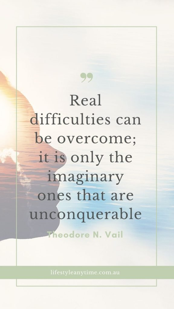 Real difficulties can be overcome, it is only imaginary ones that are unconquerable