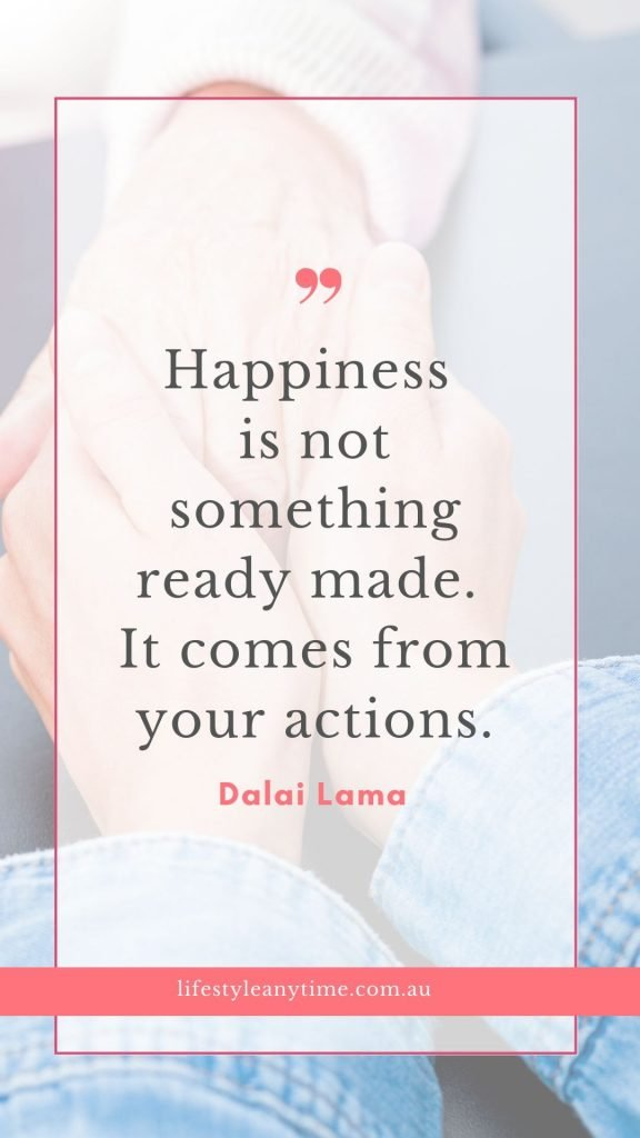 Happiness is not something ready made. It comes from your actions. Dalai Lama quote