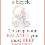 Life is like riding a bicycle to keep your balance you must keep moving.