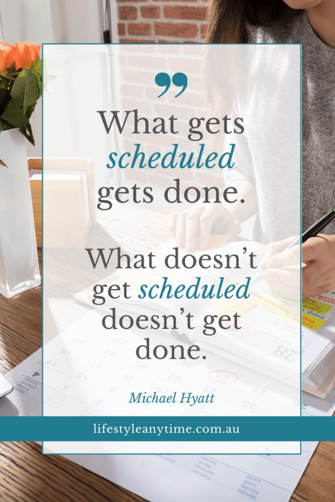 What gets scheduled gets done. What doesn't get schedule doesn't get done.
