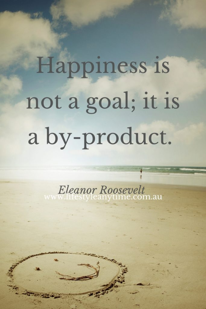 Happiness is not a goal; it is a by product Eleanor Roosevelt Quote